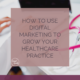 How to Use Digital Marketing to Grow your Healthcare Practice