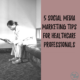 5 Social Media Marketing Tips for Healthcare Professionals