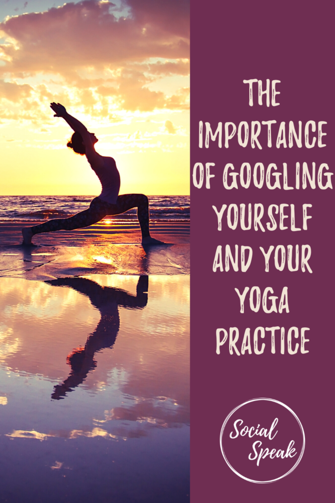 The Importance of Googling Yourself and Your Yoga Practice